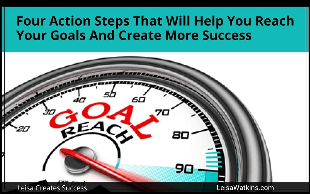 Four Action Steps That Will Help You Reach Your Goals And Create More Success