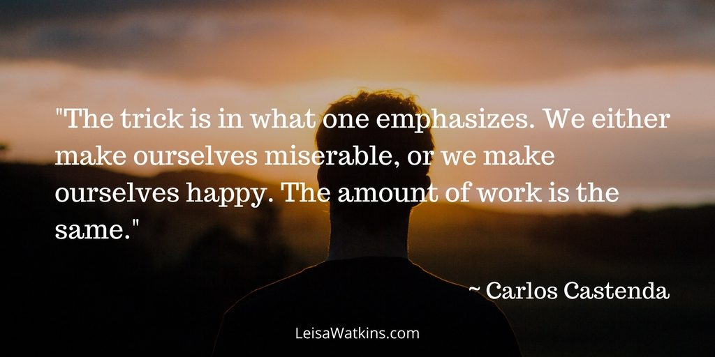 """""""The trick is in what one emphasizes. We either make ourselves miserable, or we make ourselves happy. The amount of work is the same."""" ~ Carlos Castenda."""