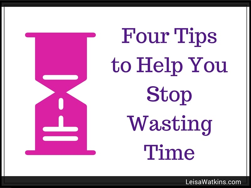 Wasting Time? Get Four Tips to Help Stop Wasting Time